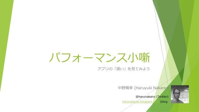 パフォーマンス小噺 アプリの「遅い」を見てみよう 中野晴幸 (Haruyuki Nakano) @harunakano (Twitter) harunakano.blogspot.com (blog)