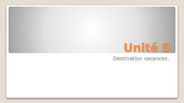 Unité 5  Destination vacances.
