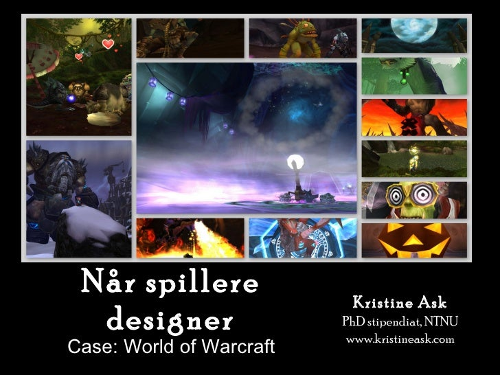 Når spillere designer Case: World of Warcraft Kristine Ask PhD stipendiat, NTNU www.kristineask.com
