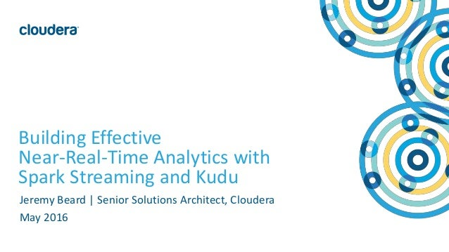 1© Cloudera, Inc. All rights reserved. Building Effective Near-Real-Time Analytics with Spark Streaming and Kudu Jeremy Be...