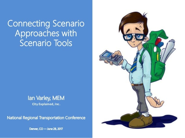 Connecting Scenario Approaches with Scenario Tools National Regional Transportation Conference Denver, CO ― June 28, 2017 ...