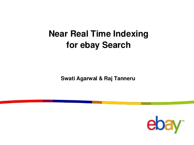 Near Real Time Indexing for ebay Search Swati Agarwal & Raj Tanneru