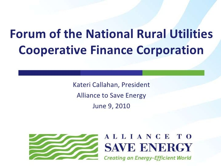 Kateri Callahan, President<br />Alliance to Save Energy<br />June 9, 2010<br />Forum of the National Rural Utilities Coope...