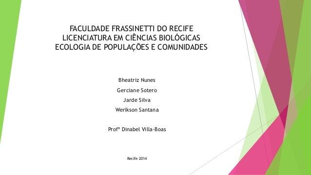 FACULDADE FRASSINETTI DO RECIFE LICENCIATURA EM CIÊNCIAS BIOLÓGICAS ECOLOGIA DE POPULAÇÕES E COMUNIDADES Bheatriz Nunes Ge...