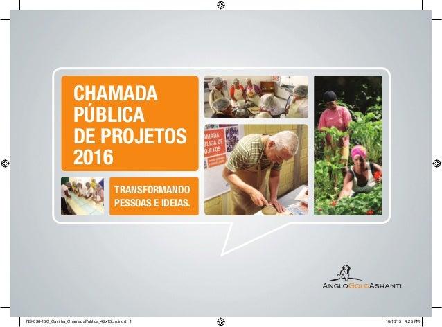 TRANSFORMANDO PESSOAS E IDEIAS. CHAMADA PÚBLICA DE PROJETOS 2016 NS-036-15C_Cartilha_ChamadaPublica_42x15cm.indd 1 10/16/1...