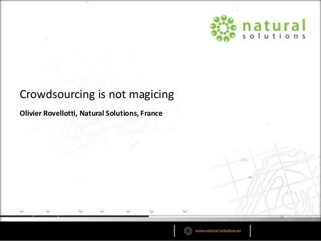 Olivier Rovellotti, Natural Solutions, France Crowdsourcing is not magicing