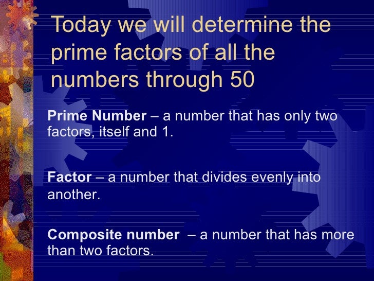 Today we will determine the prime factors of all the numbers through 50 Prime Number  – a number that has only two factors...