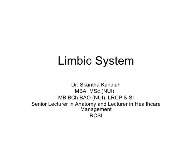 Limbic System Dr. Skantha Kandiah MBA, MSc (NUI),  MB BCh BAO (NUI), LRCP & SI Senior Lecturer in Anatomy and Lecturer in ...
