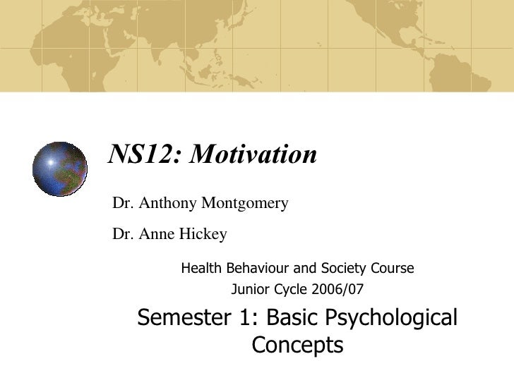 NS12: Motivation Health Behaviour and Society Course Junior Cycle 2006/07 Semester 1: Basic Psychological Concepts Dr. Ant...