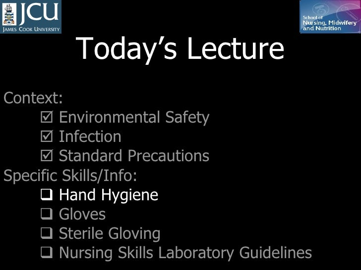 Today's Lecture Context:    Environmental Safety    Infection    Standard Precautions Specific Skills/Info:    Hand Hy...