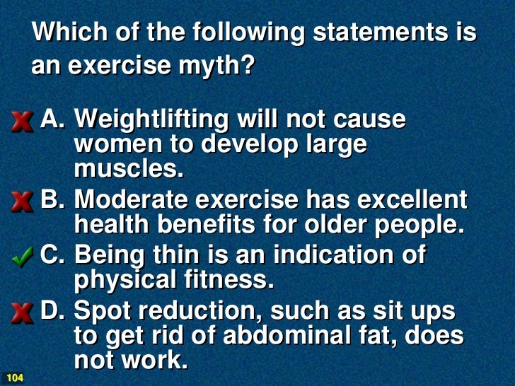 Which of the following statements is      an exercise myth?      A. Weightlifting will not cause         women to develop ...