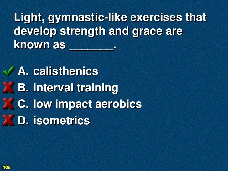 Light, gymnastic-like exercises that      develop strength and grace are      known as _______.      A.   calisthenics    ...