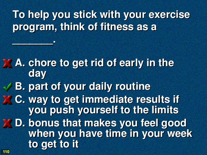 To help you stick with your exercise      program, think of fitness as a      _______.      A. chore to get rid of early i...
