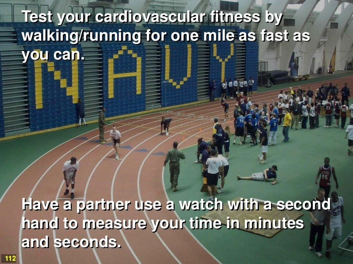Test your cardiovascular fitness by      walking/running for one mile as fast as      you can.      Have a partner use a w...