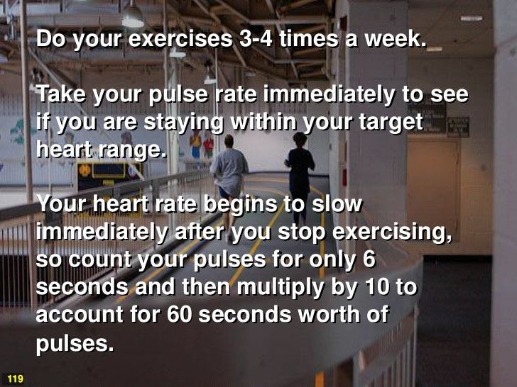 Do your exercises 3-4 times a week.      Take your pulse rate immediately to see      if you are staying within your targe...