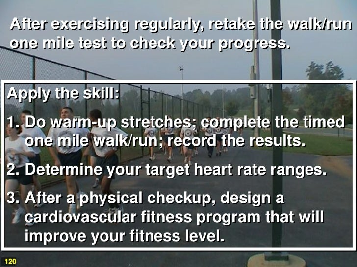 After exercising regularly, retake the walk/run one mile test to check your progress.Apply the skill:1. Do warm-up stretch...