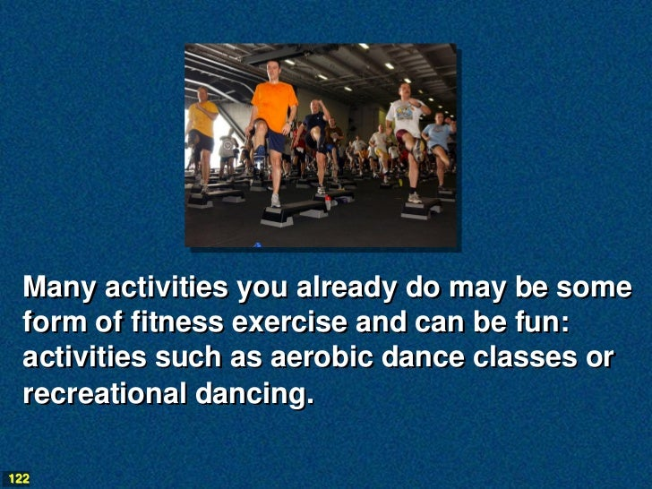 Many activities you already do may be some  form of fitness exercise and can be fun:  activities such as aerobic dance cla...