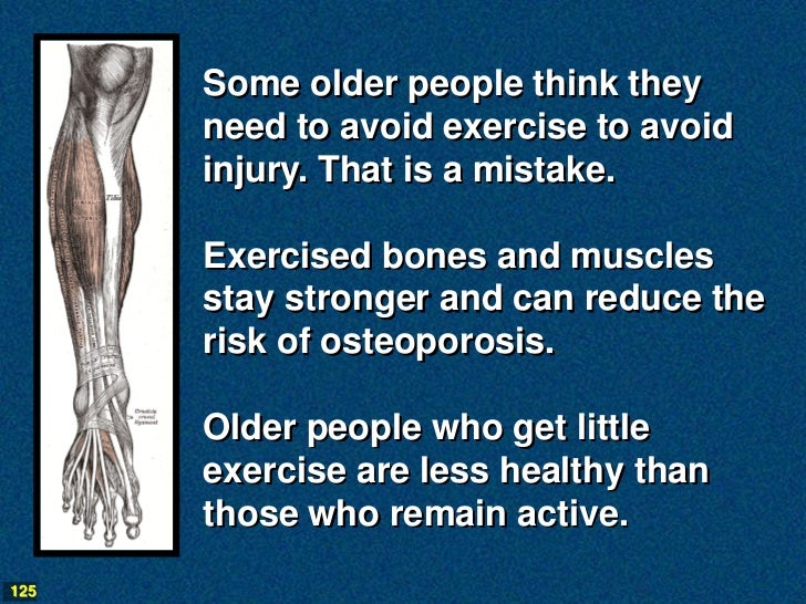 Some older people think they      need to avoid exercise to avoid      injury. That is a mistake.      Exercised bones and...