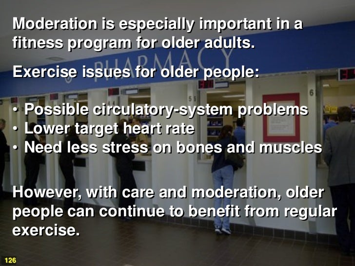 Moderation is especially important in a  fitness program for older adults.  Exercise issues for older people:  • Possible ...