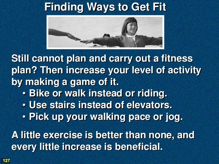 Finding Ways to Get Fit      Still cannot plan and carry out a fitness      plan? Then increase your level of activity    ...
