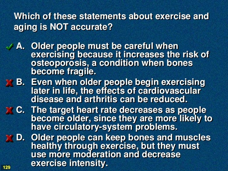Which of these statements about exercise and      aging is NOT accurate?      A. Older people must be careful when        ...