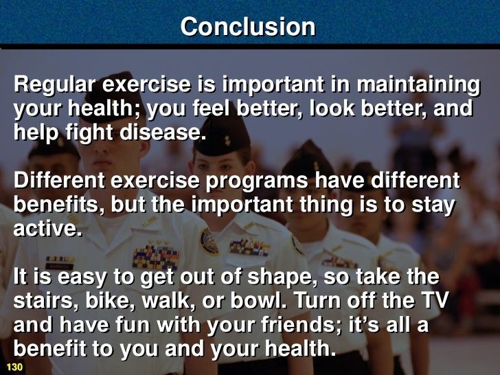 Conclusion Regular exercise is important in maintaining your health; you feel better, look better, and help fight disease....