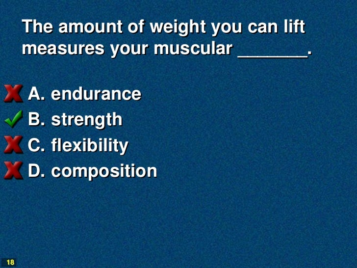 The amount of weight you can lift     measures your muscular _______.     A.   endurance     B.   strength     C.   flexib...