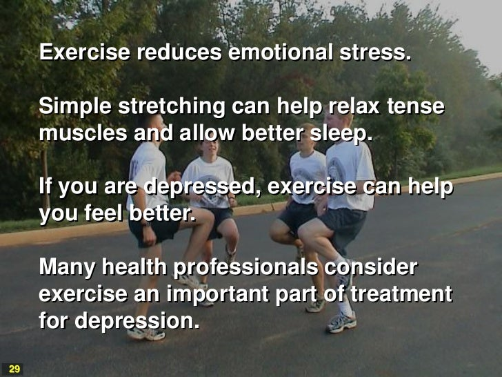 Exercise reduces emotional stress.     Simple stretching can help relax tense     muscles and allow better sleep.     If y...