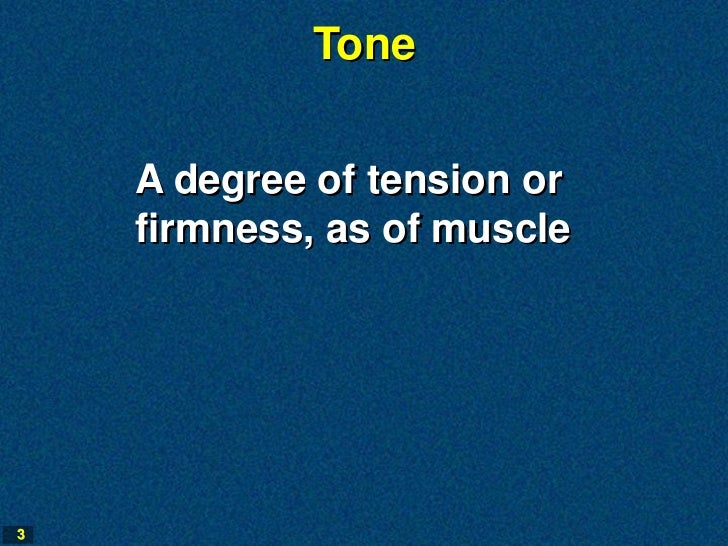 Tone    A degree of tension or    firmness, as of muscle3