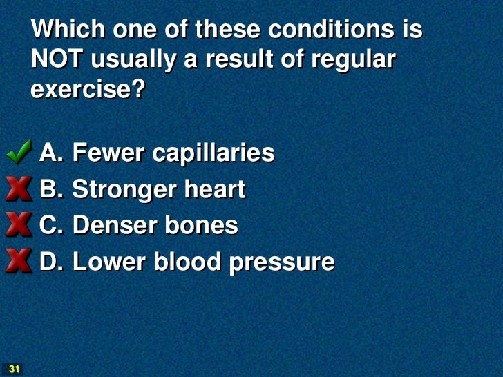 Which one of these conditions is     NOT usually a result of regular     exercise?     A.   Fewer capillaries     B.   Str...
