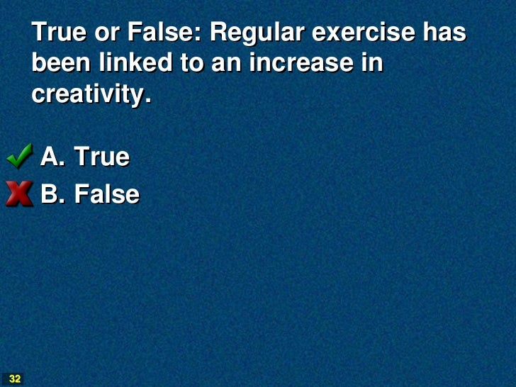True or False: Regular exercise has     been linked to an increase in     creativity.     A. True     B. False32