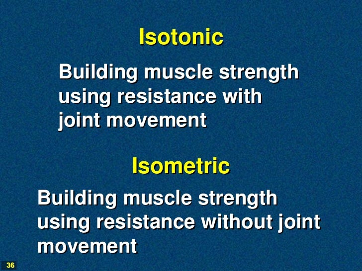 Isotonic       Building muscle strength       using resistance with       joint movement               Isometric     Build...