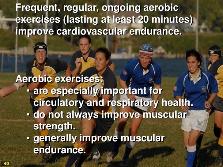 Frequent, regular, ongoing aerobic     exercises (lasting at least 20 minutes)     improve cardiovascular endurance.     A...