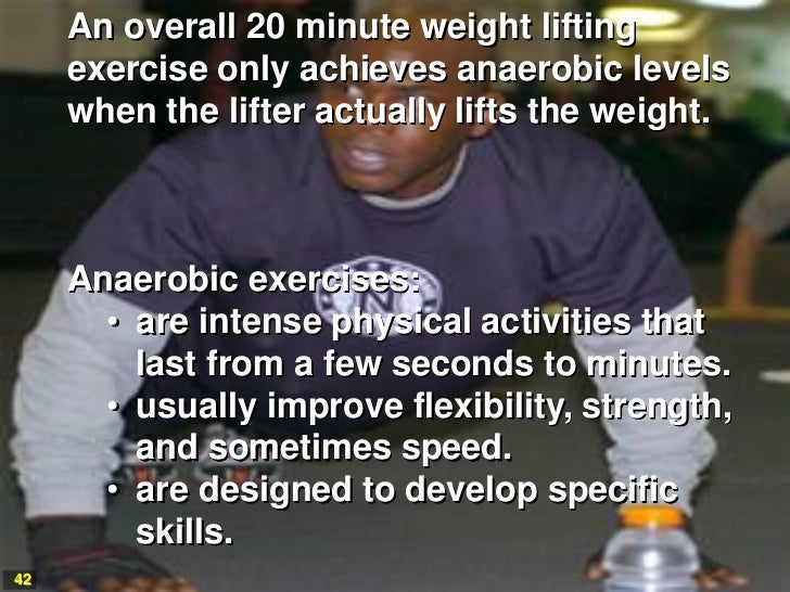 An overall 20 minute weight lifting     exercise only achieves anaerobic levels     when the lifter actually lifts the wei...