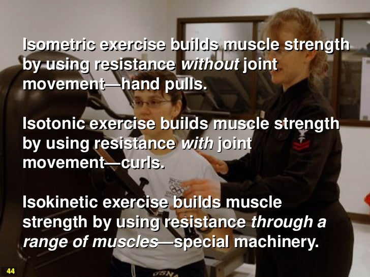 Isometric exercise builds muscle strength     by using resistance without joint     movement—hand pulls.     Isotonic exer...