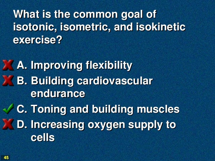 What is the common goal of     isotonic, isometric, and isokinetic     exercise?     A. Improving flexibility     B. Build...
