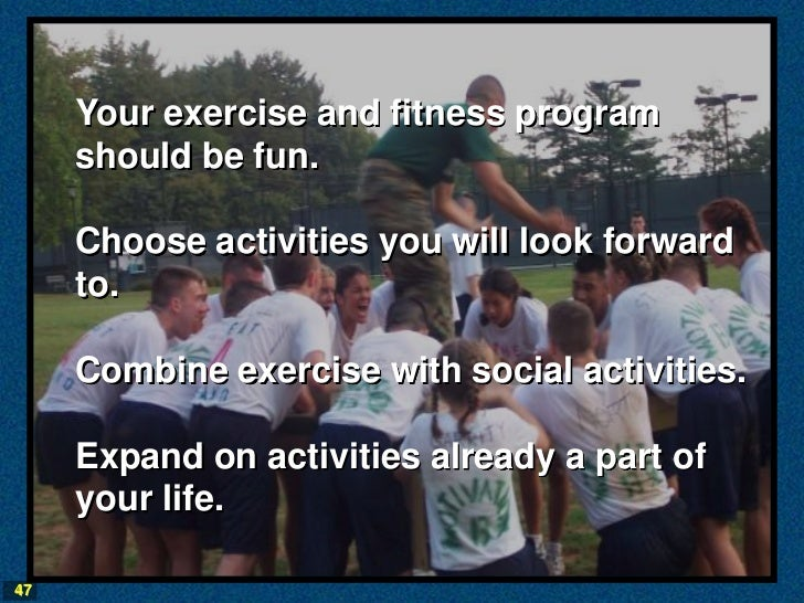 Your exercise and fitness program     should be fun.     Choose activities you will look forward     to.     Combine exerc...
