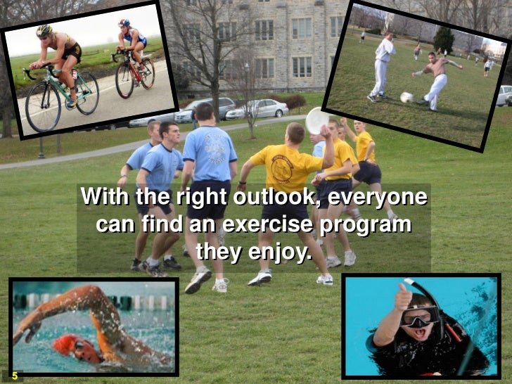 With the right outlook, everyone     can find an exercise program               they enjoy.5