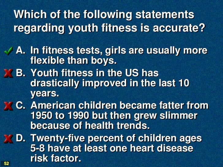 Which of the following statements     regarding youth fitness is accurate?     A. In fitness tests, girls are usually more...
