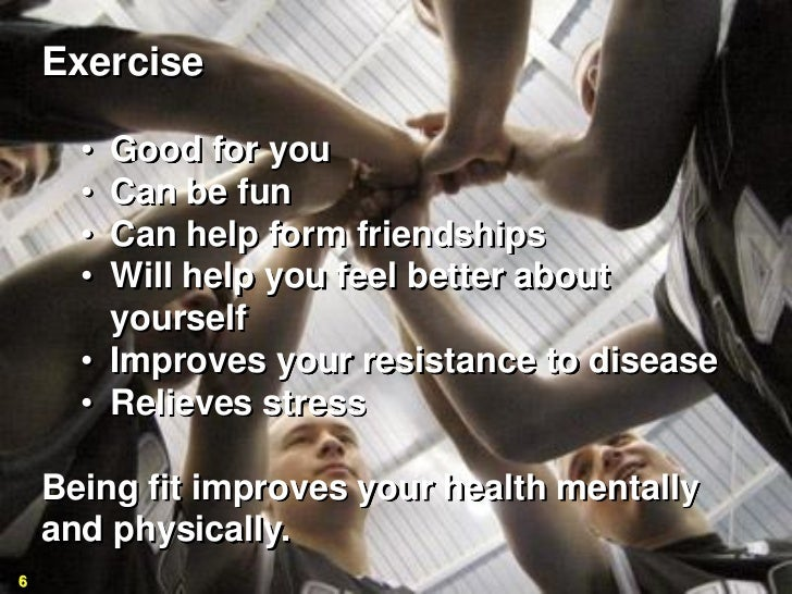 Exercise      • Good for you      • Can be fun      • Can help form friendships      • Will help you feel better about    ...