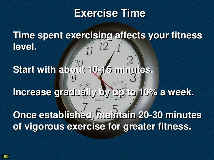 Exercise Time     Time spent exercising affects your fitness     level.     Start with about 10-15 minutes.     Increase g...