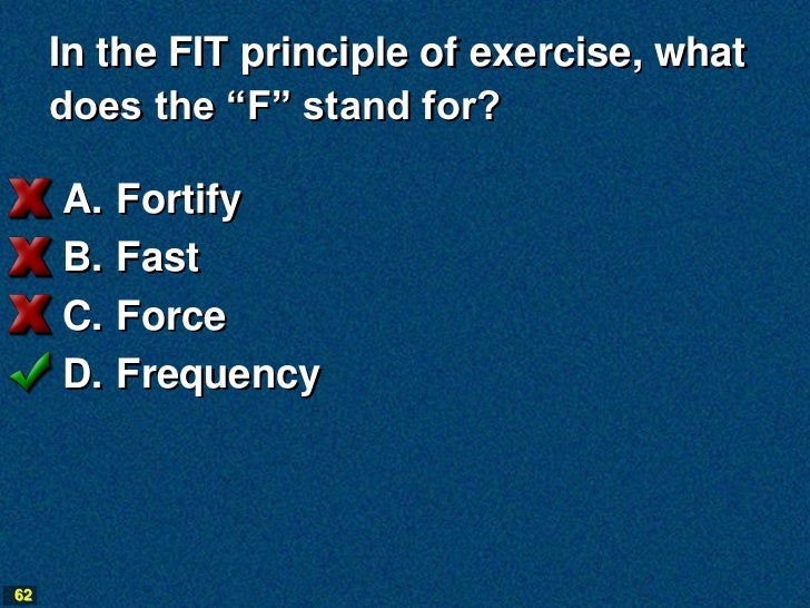 """In the FIT principle of exercise, what     does the """"F"""" stand for?     A.   Fortify     B.   Fast     C.   Force     D.   ..."""