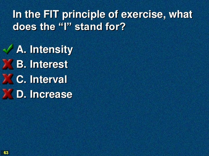 """In the FIT principle of exercise, what     does the """"I"""" stand for?     A.   Intensity     B.   Interest     C.   Interval ..."""