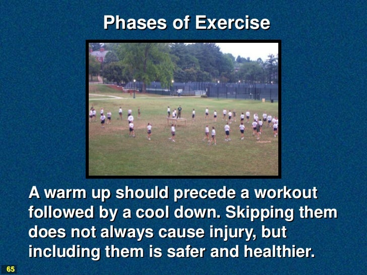 Phases of Exercise     A warm up should precede a workout     followed by a cool down. Skipping them     does not always c...
