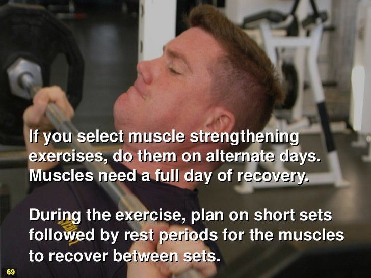 If you select muscle strengthening     exercises, do them on alternate days.     Muscles need a full day of recovery.     ...