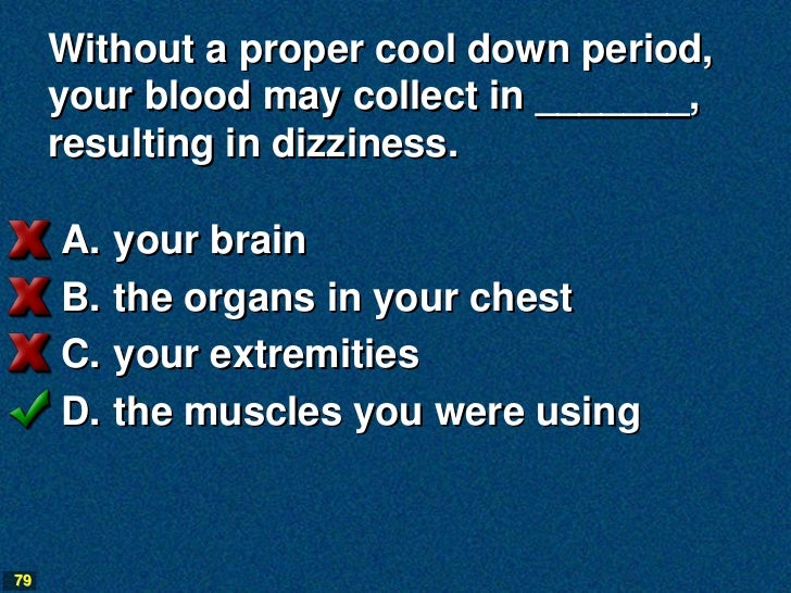 Without a proper cool down period,     your blood may collect in _______,     resulting in dizziness.     A.   your brain ...