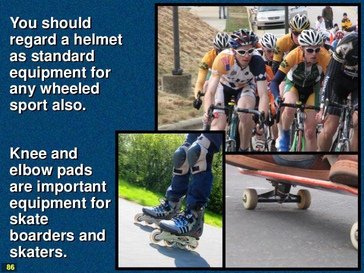 You shouldregard a helmetas standardequipment forany wheeledsport also.Knee andelbow padsare importantequipment forskatebo...