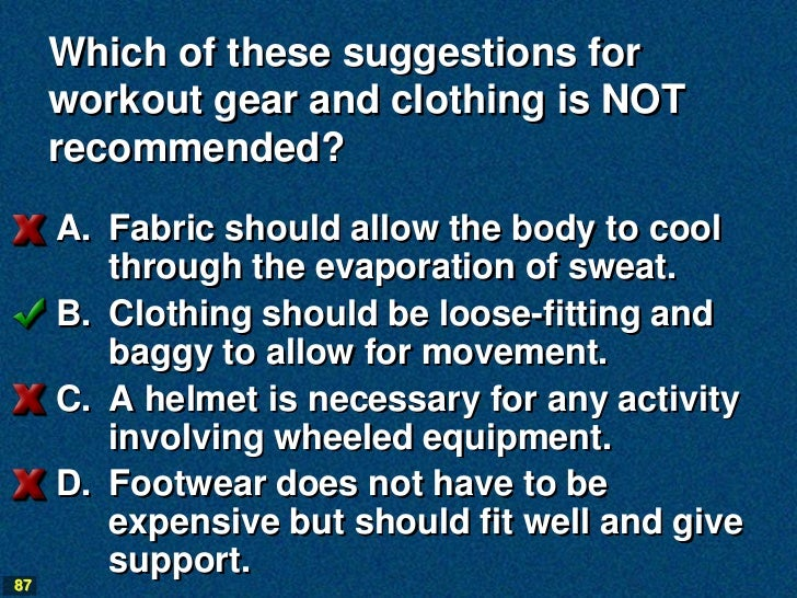 Which of these suggestions for     workout gear and clothing is NOT     recommended?     A. Fabric should allow the body t...