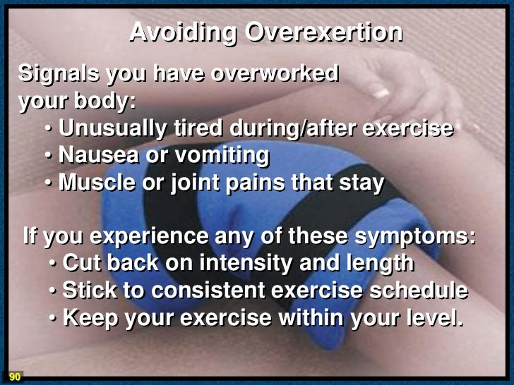 Avoiding Overexertion Signals you have overworked your body:   • Unusually tired during/after exercise   • Nausea or vomit...