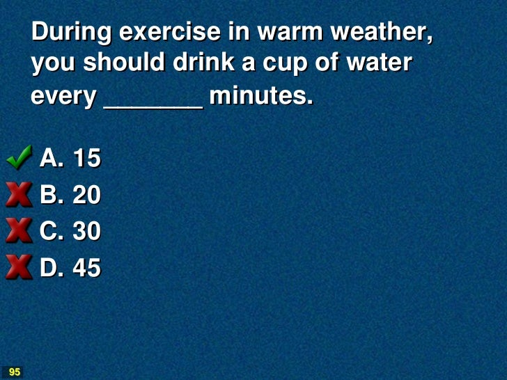 During exercise in warm weather,     you should drink a cup of water     every _______ minutes.     A.   15     B.   20   ...